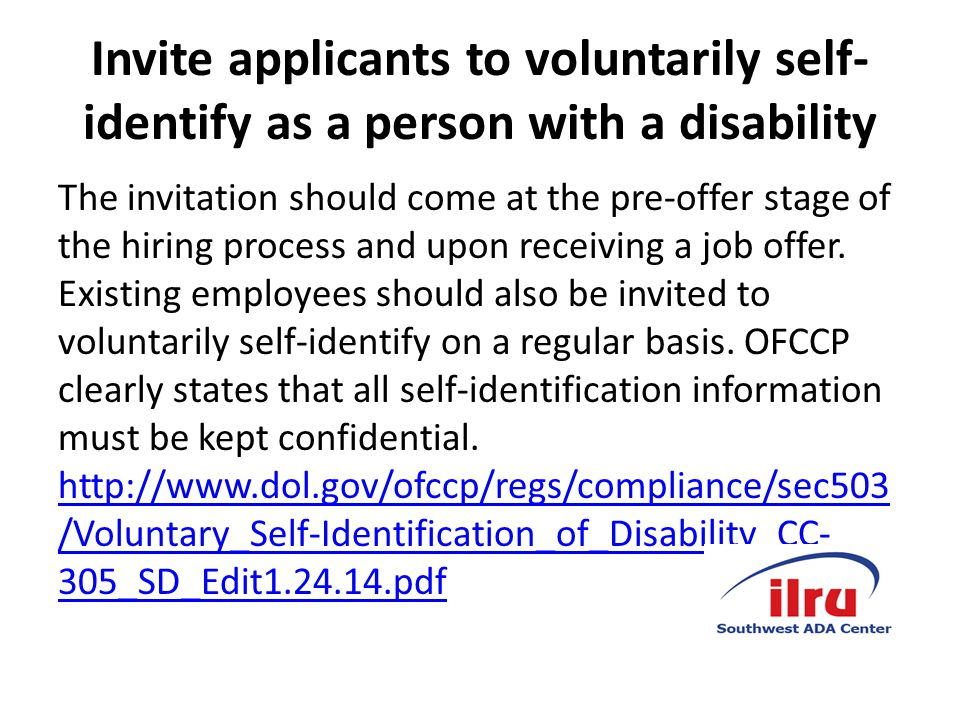 Invite applicants to voluntarily self- identify as a person with a disability The invitation should come at the pre-offer stage of the hiring process and upon receiving a job offer.