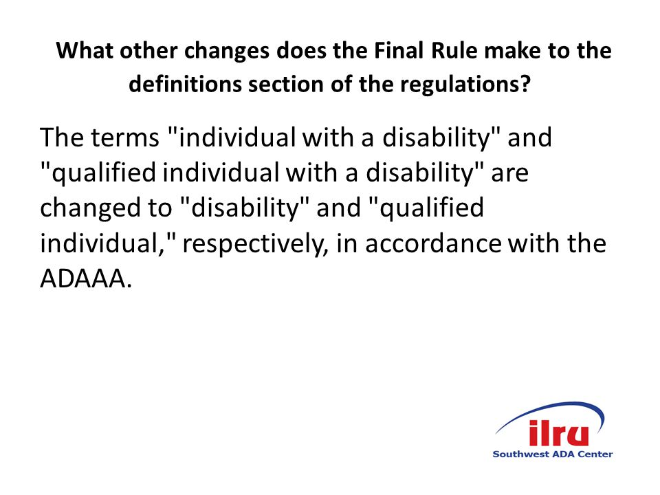 Aligns the Regulations with ADA Amendments Act of 2008 Revises the definition of disability to align with the ADAAA that supports broad coverage of those with disability and where disability does not require extensive analysis.