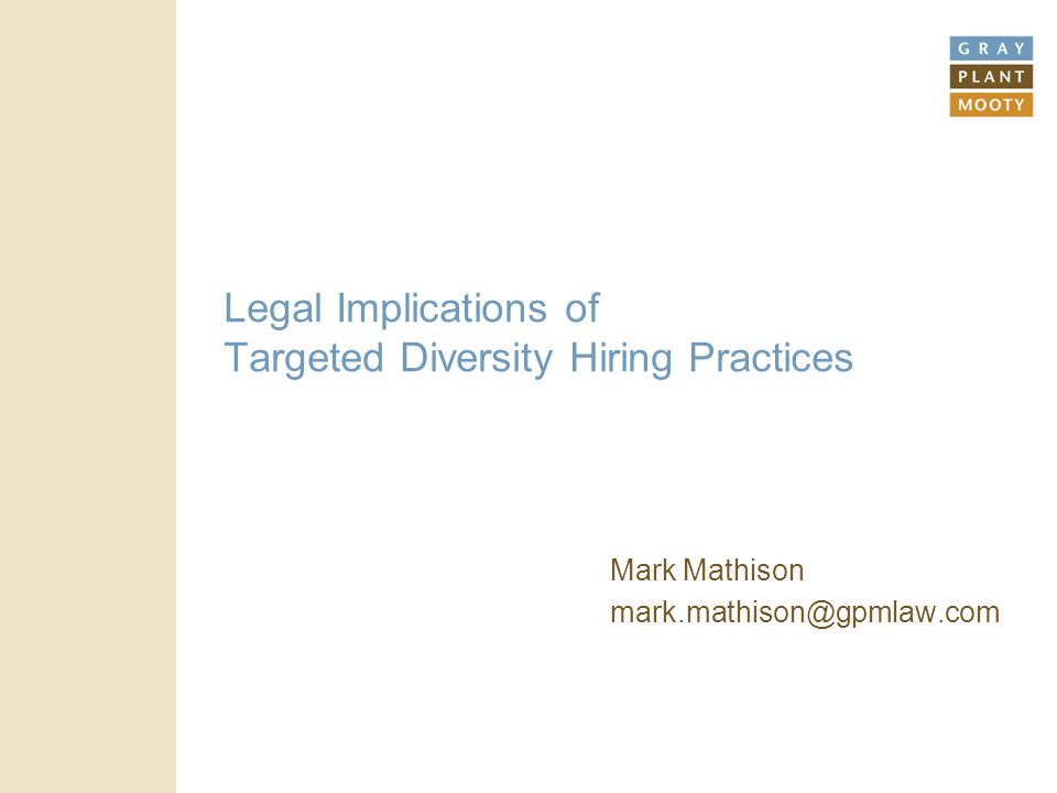 Legal Implications of Targeted Diversity Hiring Practices Mark Mathison mark.mathison@gpmlaw.com