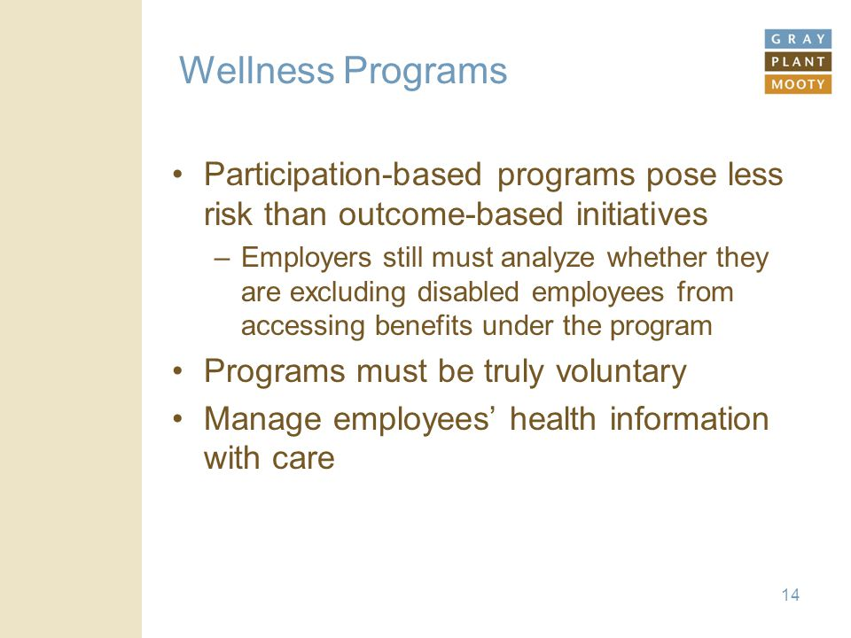 Wellness Programs Participation-based programs pose less risk than outcome-based initiatives –Employers still must analyze whether they are excluding