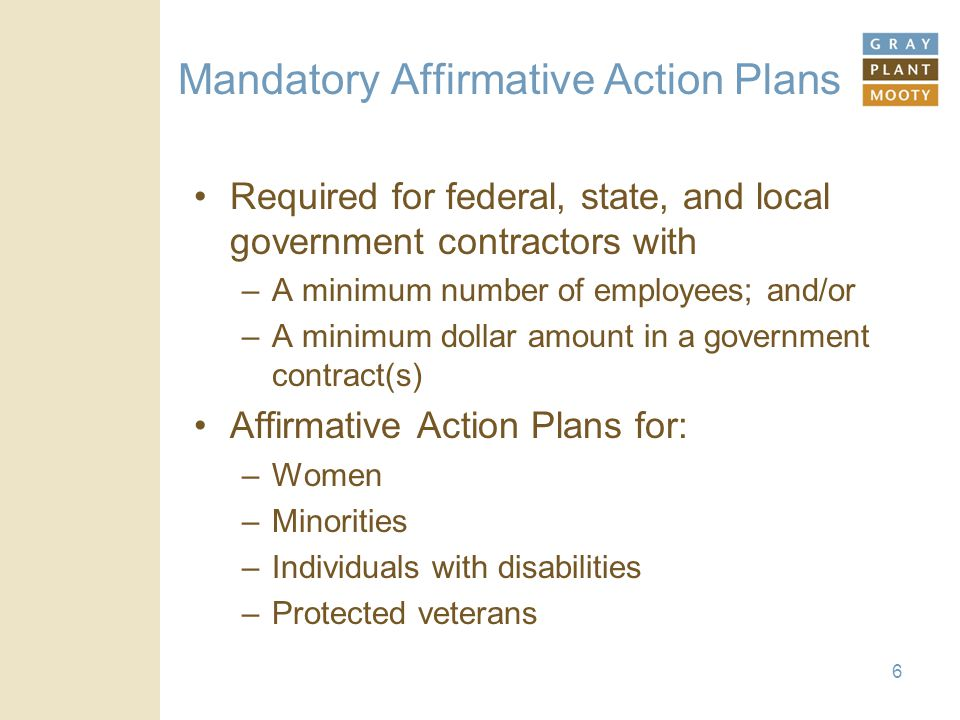 Mandatory Affirmative Action Plans Required for federal, state, and local government contractors with –A minimum number of employees; and/or –A minimu