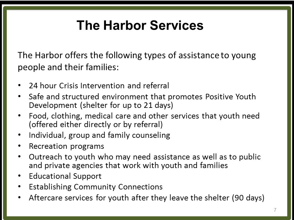 The Harbor Services The Harbor offers the following types of assistance to young people and their families: 24 hour Crisis Intervention and referral Safe and structured environment that promotes Positive Youth Development (shelter for up to 21 days) Food, clothing, medical care and other services that youth need (offered either directly or by referral) Individual, group and family counseling Recreation programs Outreach to youth who may need assistance as well as to public and private agencies that work with youth and families Educational Support Establishing Community Connections Aftercare services for youth after they leave the shelter (90 days) 7
