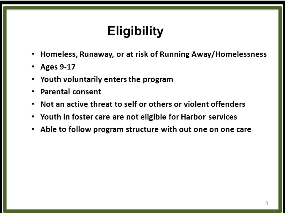 Homeless, Runaway, or at risk of Running Away/Homelessness Ages 9-17 Youth voluntarily enters the program Parental consent Not an active threat to self or others or violent offenders Youth in foster care are not eligible for Harbor services Able to follow program structure with out one on one care Eligibility 8