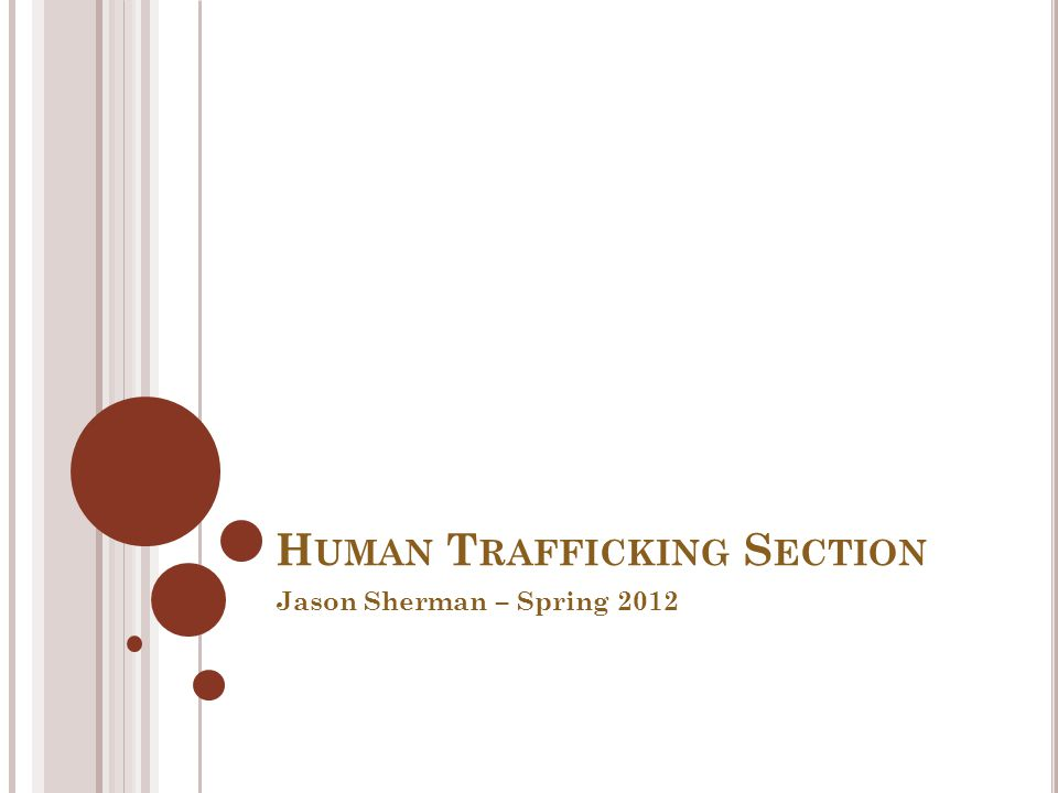 H UMAN T RAFFICKING S ECTION Jason Sherman – Spring 2012