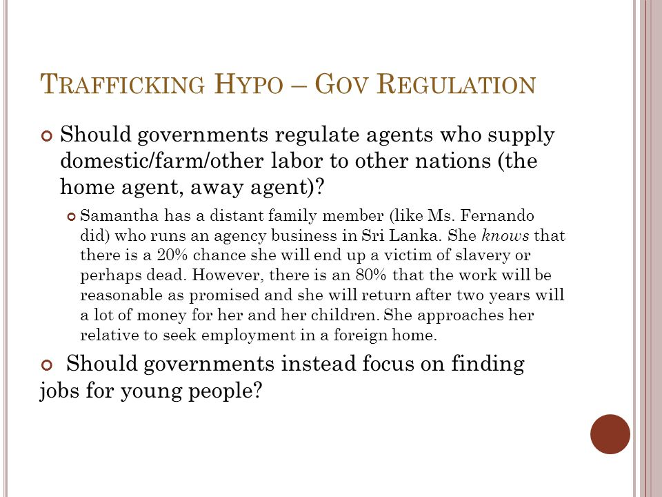 T RAFFICKING H YPO – G OV R EGULATION Should governments regulate agents who supply domestic/farm/other labor to other nations (the home agent, away a