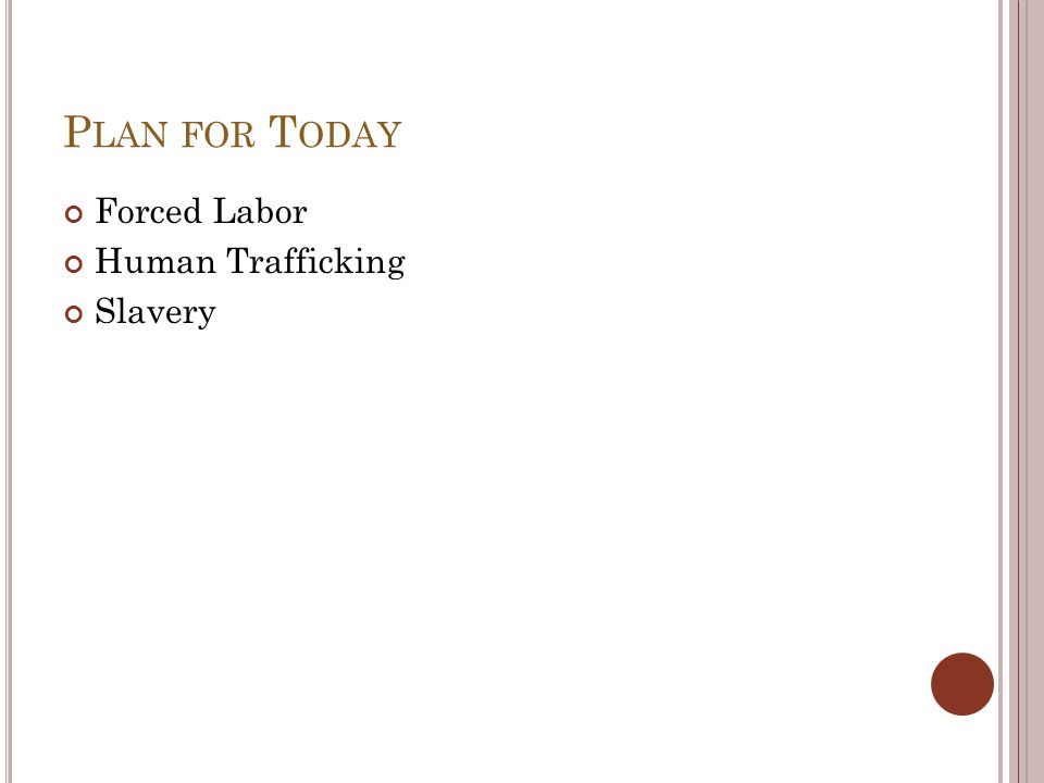 P LAN FOR T ODAY Forced Labor Human Trafficking Slavery