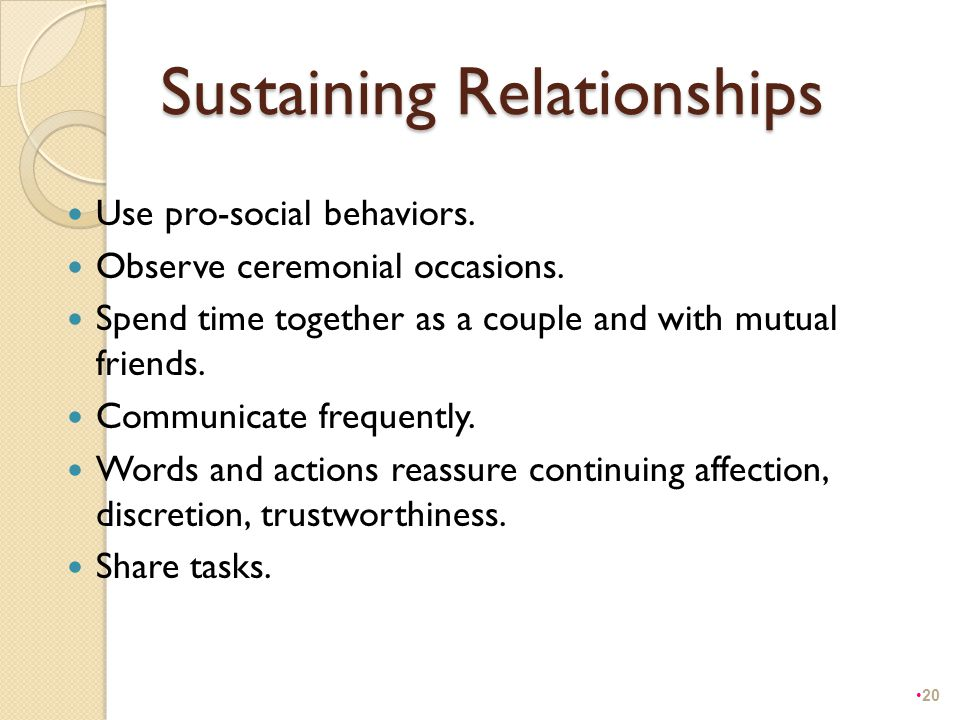 Sustaining Relationships Use pro-social behaviors. Observe ceremonial occasions. Spend time together as a couple and with mutual friends. Communicate