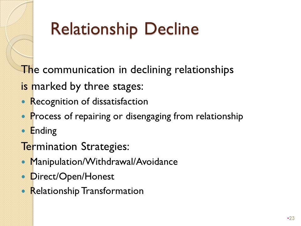 Relationship Decline The communication in declining relationships is marked by three stages: Recognition of dissatisfaction Process of repairing or di