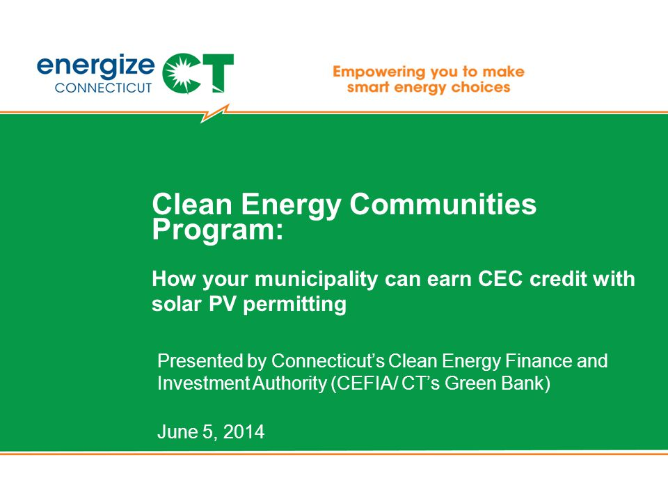 Clean Energy Communities Program: How your municipality can earn CEC credit with solar PV permitting Presented by Connecticut's Clean Energy Finance and Investment Authority (CEFIA/ CT's Green Bank) June 5, 2014