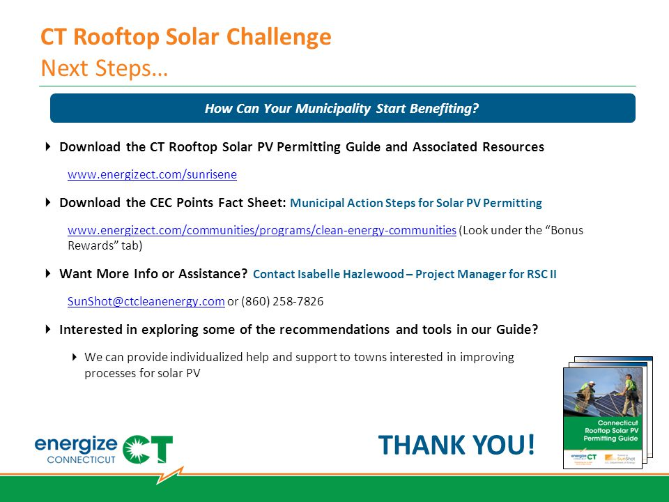 CT Rooftop Solar Challenge Next Steps…  Download the CT Rooftop Solar PV Permitting Guide and Associated Resources www.energizect.com/sunrisene  Download the CEC Points Fact Sheet: Municipal Action Steps for Solar PV Permitting www.energizect.com/communities/programs/clean-energy-communitieswww.energizect.com/communities/programs/clean-energy-communities (Look under the Bonus Rewards tab)  Want More Info or Assistance.