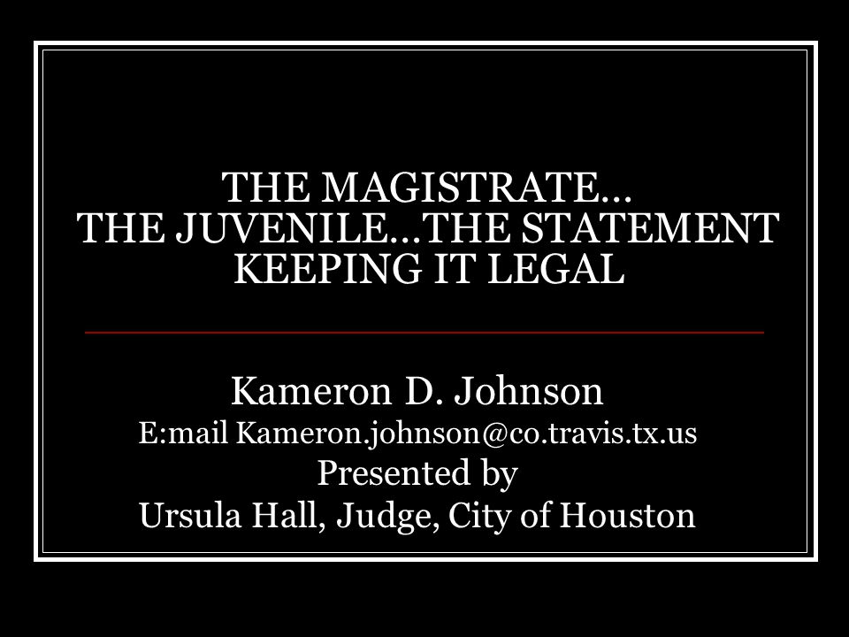 THE MAGISTRATE… THE JUVENILE…THE STATEMENT KEEPING IT LEGAL Kameron D. Johnson E:mail Kameron.johnson@co.travis.tx.us Presented by Ursula Hall, Judge,