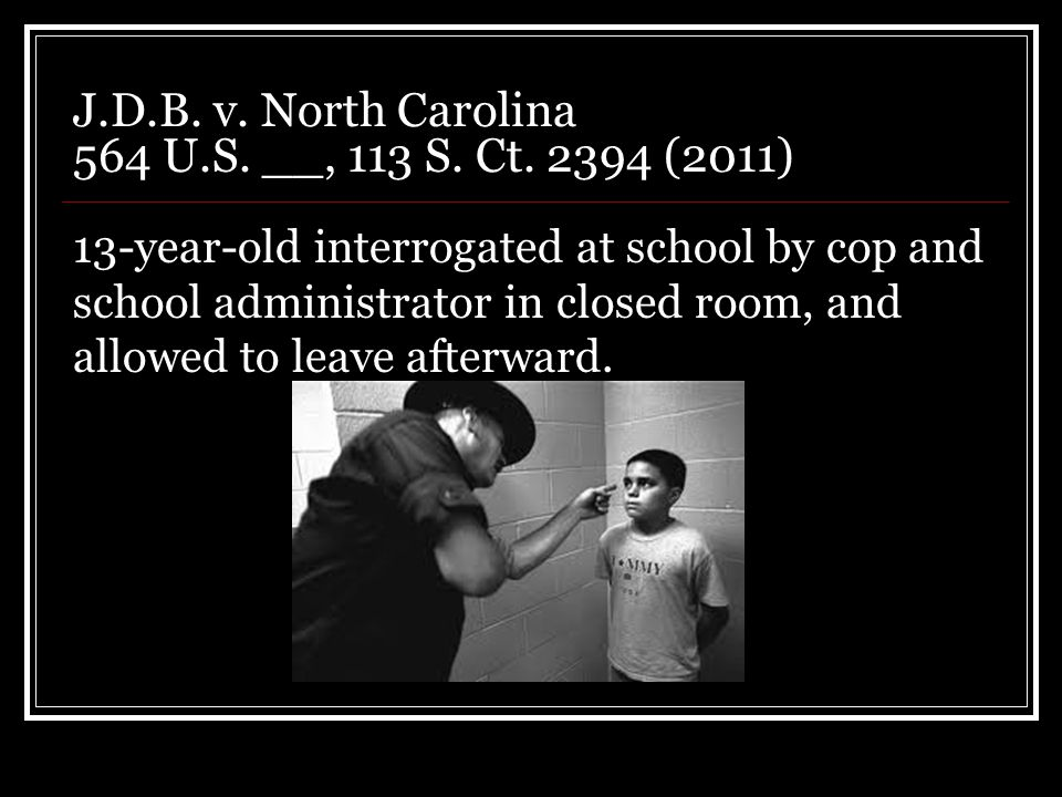 J.D.B. v. North Carolina 564 U.S. __, 113 S. Ct. 2394 (2011) 13-year-old interrogated at school by cop and school administrator in closed room, and al