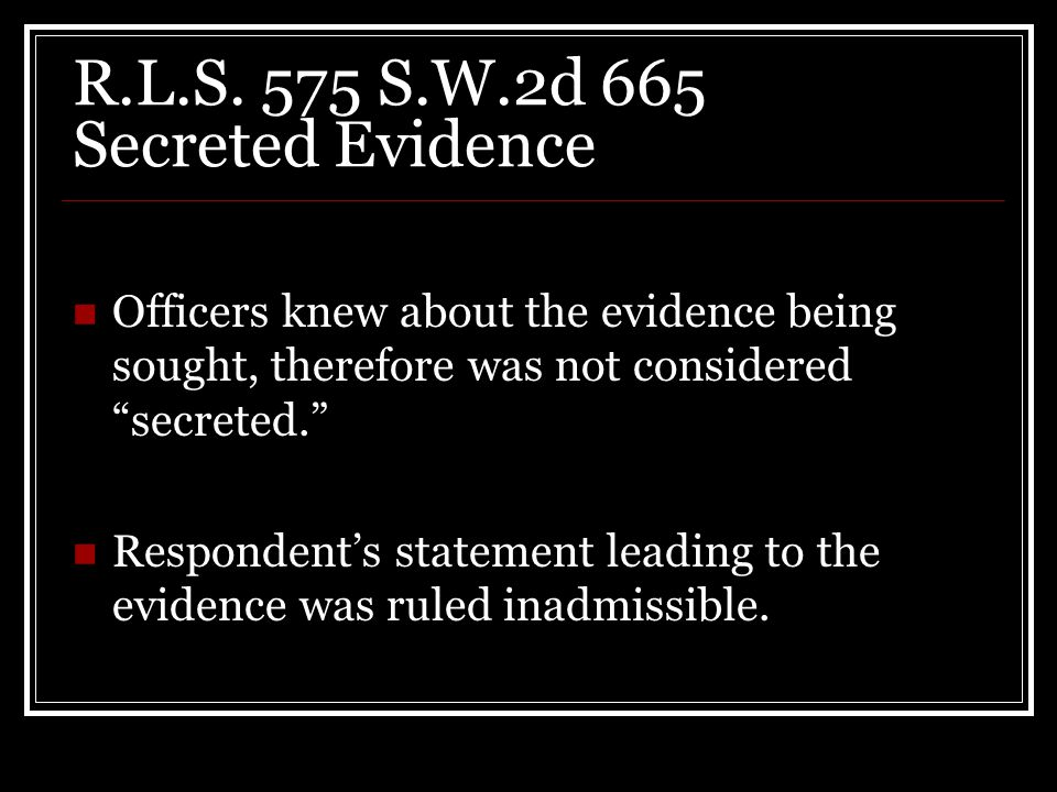 "R.L.S. 575 S.W.2d 665 Secreted Evidence Officers knew about the evidence being sought, therefore was not considered ""secreted."" Respondent's statement"