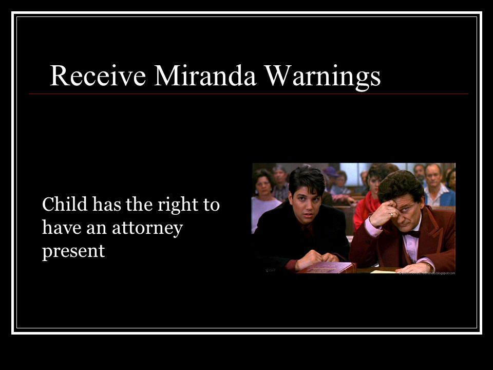 Receive Miranda Warnings Child has the right to have an attorney present