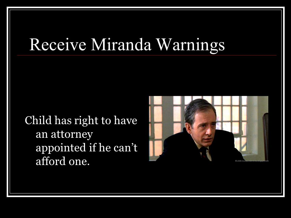 Receive Miranda Warnings Child has right to have an attorney appointed if he can't afford one.