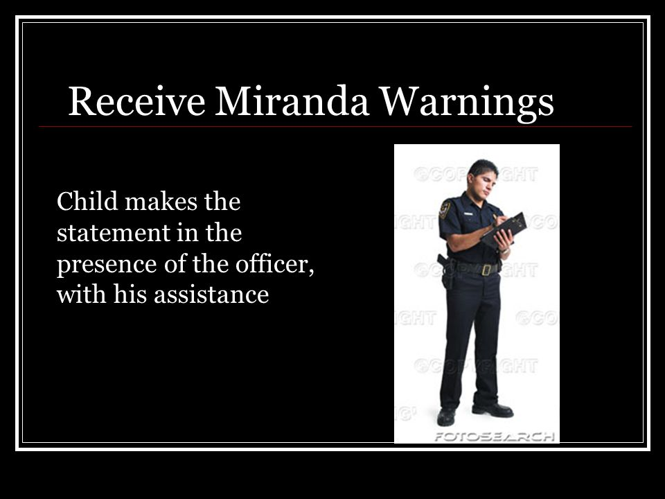 Receive Miranda Warnings Child makes the statement in the presence of the officer, with his assistance