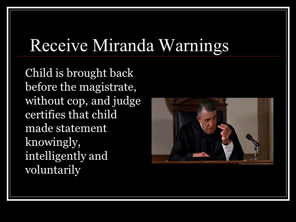 Receive Miranda Warnings Child is brought back before the magistrate, without cop, and judge certifies that child made statement knowingly, intelligen