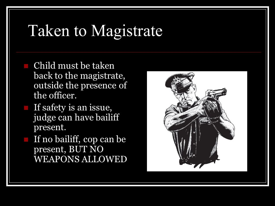Taken to Magistrate Child must be taken back to the magistrate, outside the presence of the officer. If safety is an issue, judge can have bailiff pre