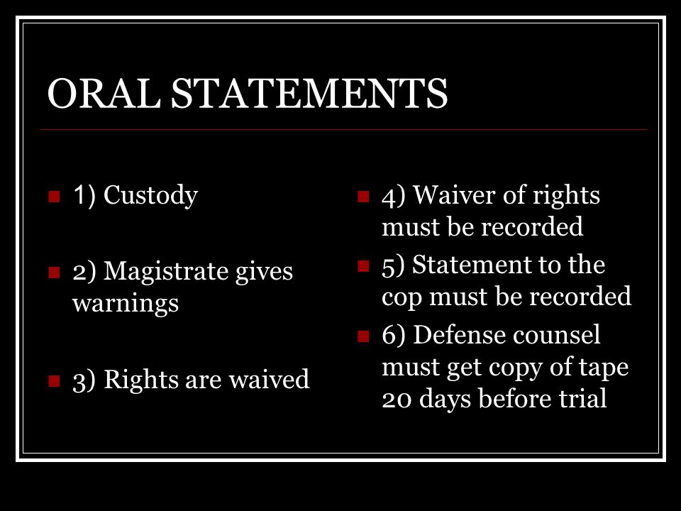 ORAL STATEMENTS 1) Custody 2) Magistrate gives warnings 3) Rights are waived 4) Waiver of rights must be recorded 5) Statement to the cop must be reco