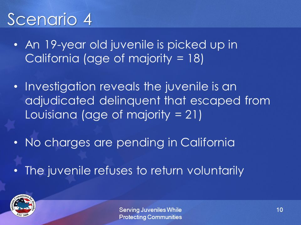 Scenario 4 Serving Juveniles While Protecting Communities 10 An 19-year old juvenile is picked up in California (age of majority = 18) Investigation reveals the juvenile is an adjudicated delinquent that escaped from Louisiana (age of majority = 21) No charges are pending in California The juvenile refuses to return voluntarily