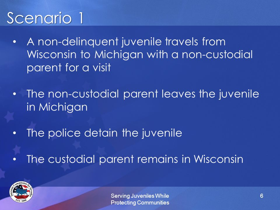 Scenario 1 Serving Juveniles While Protecting Communities 6 A non-delinquent juvenile travels from Wisconsin to Michigan with a non-custodial parent for a visit The non-custodial parent leaves the juvenile in Michigan The police detain the juvenile The custodial parent remains in Wisconsin