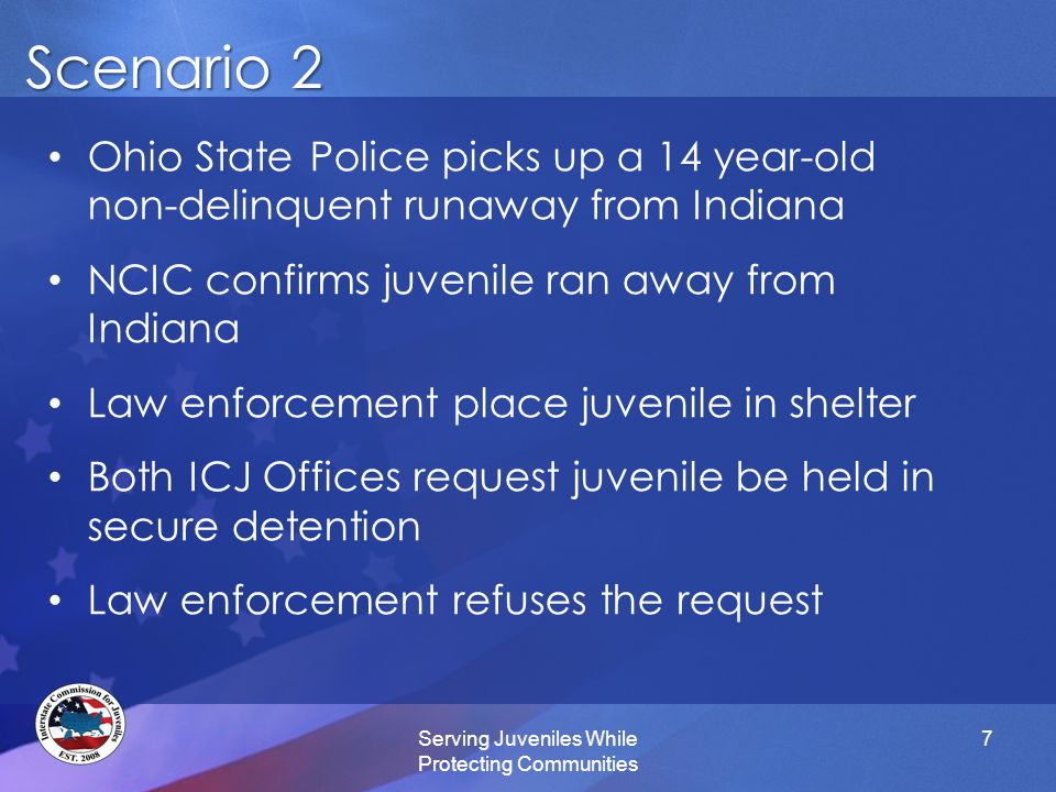 Scenario 3 Serving Juveniles While Protecting Communities 8 A juvenile from North Carolina enters a residential mental health facility in Alabama, under ICPC Juvenile runs away after one week in the facility Police find and detain the juvenile