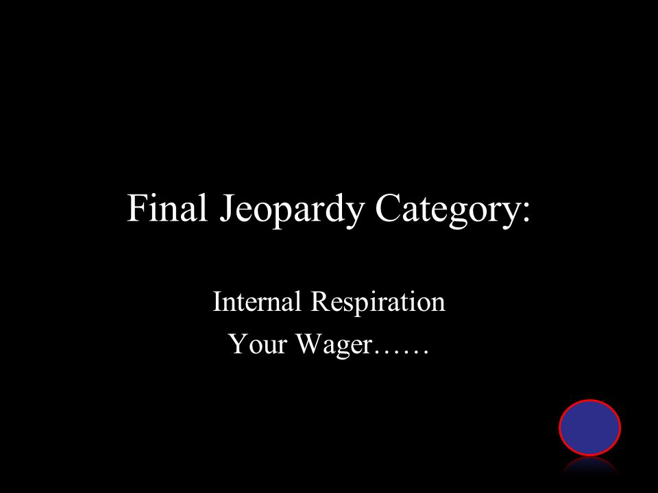 Final Jeopardy Category: Internal Respiration Your Wager……