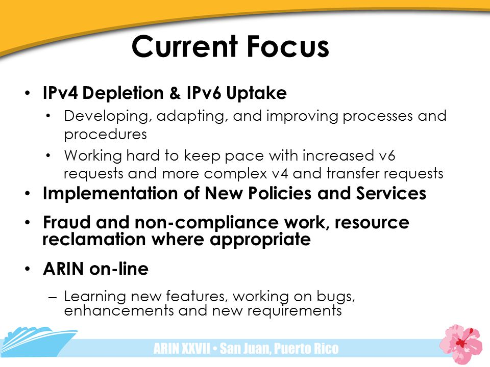 Current Focus IPv4 Depletion & IPv6 Uptake Developing, adapting, and improving processes and procedures Working hard to keep pace with increased v6 requests and more complex v4 and transfer requests Implementation of New Policies and Services Fraud and non-compliance work, resource reclamation where appropriate ARIN on-line – Learning new features, working on bugs, enhancements and new requirements