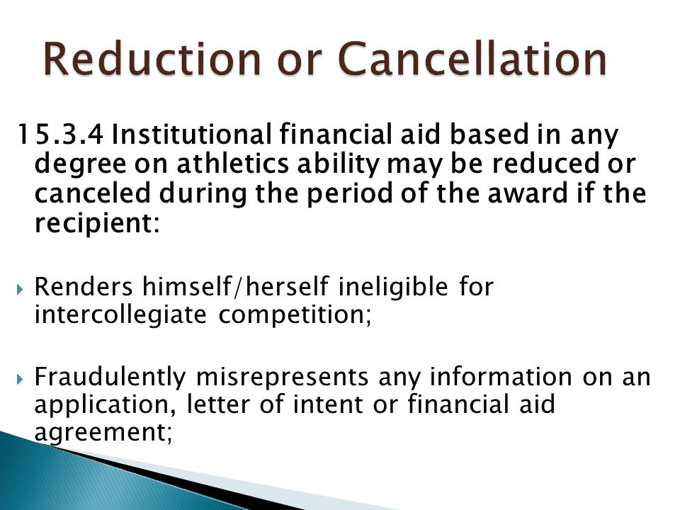 15.3.4 Institutional financial aid based in any degree on athletics ability may be reduced or canceled during the period of the award if the recipient:  Renders himself/herself ineligible for intercollegiate competition;  Fraudulently misrepresents any information on an application, letter of intent or financial aid agreement;