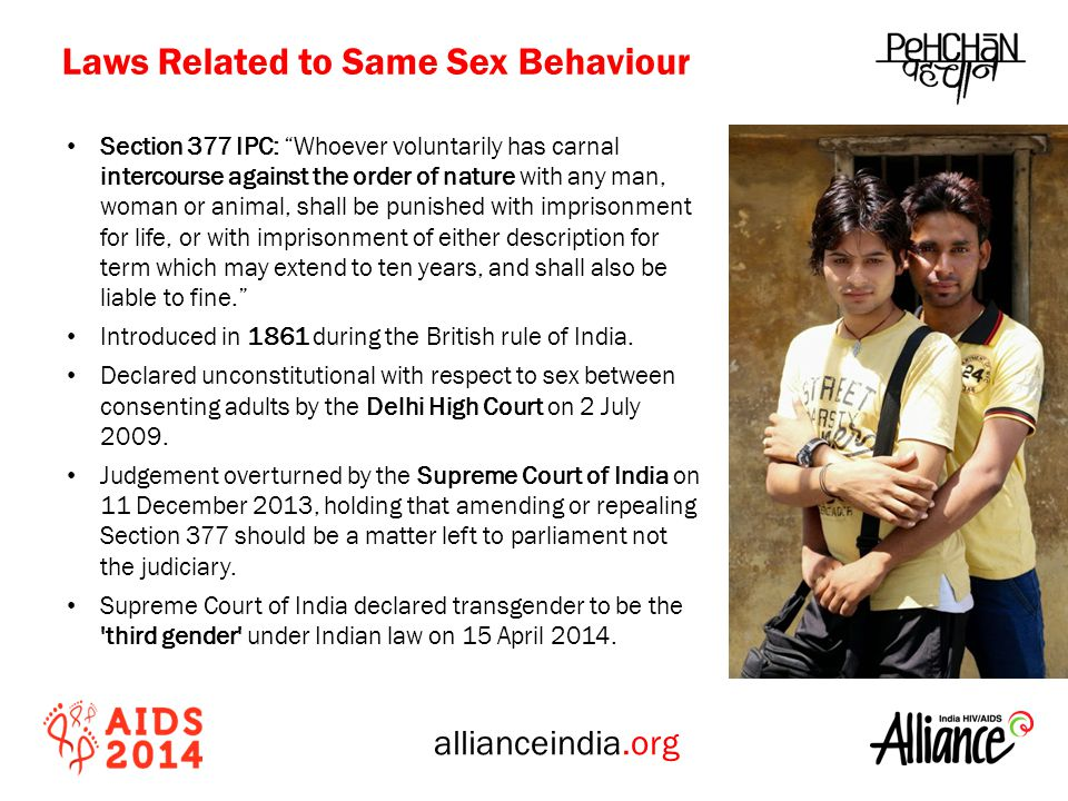 allianceindia.org Section 377 IPC: Whoever voluntarily has carnal intercourse against the order of nature with any man, woman or animal, shall be punished with imprisonment for life, or with imprisonment of either description for term which may extend to ten years, and shall also be liable to fine. Introduced in 1861 during the British rule of India.