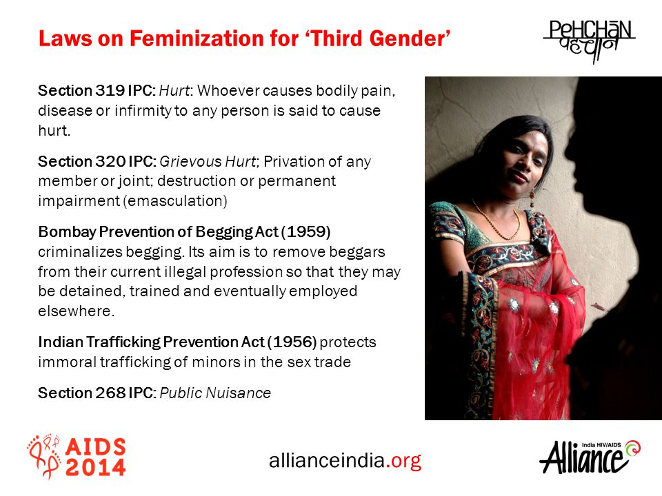 allianceindia.org Health Access and the Law Recognition Hidden visibility; low empowerment Poor health service uptake; low health awareness; lack of community engagement and ignorance on health HIV Bill, 2007 Increased stigma; Lack of Support System and Discrimination Section 377; Section 268; Section 319; Section 320; ITPA Violence; Harassment and low self esteem LawsPolicies Social Wellbeing Health
