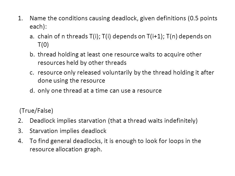 1.Name the conditions causing deadlock, given definitions (0.5 points each): a.chain of n threads T(i); T(i) depends on T(i+1); T(n) depends on T(0) b.thread holding at least one resource waits to acquire other resources held by other threads c.resource only released voluntarily by the thread holding it after done using the resource d.only one thread at a time can use a resource (True/False) 2.Deadlock implies starvation (that a thread waits indefinitely) 3.Starvation implies deadlock 4.To find general deadlocks, it is enough to look for loops in the resource allocation graph.