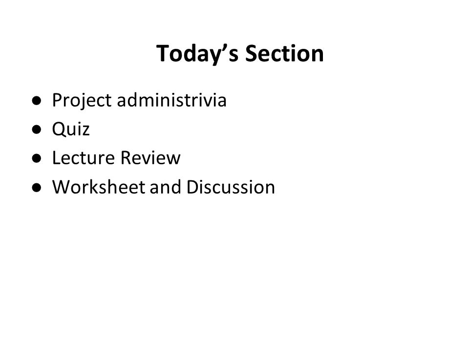 Today's Section ●Project administrivia ●Quiz ●Lecture Review ●Worksheet and Discussion