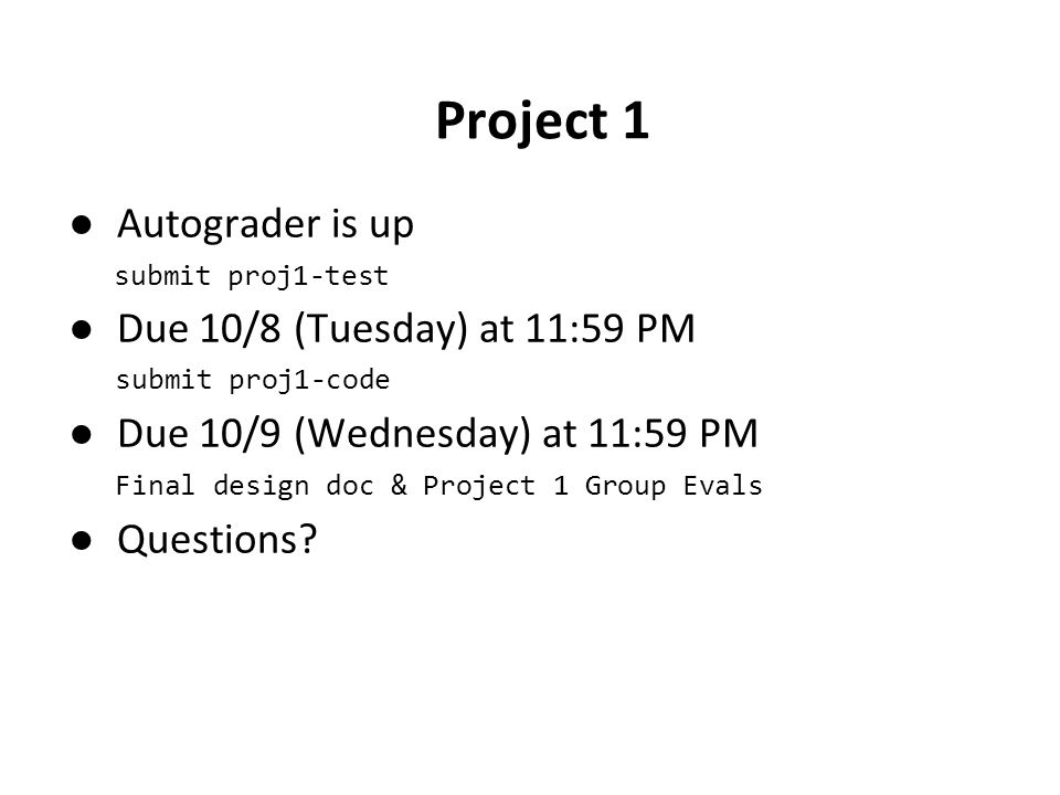 Project 1 ●Autograder is up submit proj1-test ●Due 10/8 (Tuesday) at 11:59 PM submit proj1-code ●Due 10/9 (Wednesday) at 11:59 PM Final design doc & Project 1 Group Evals ●Questions?