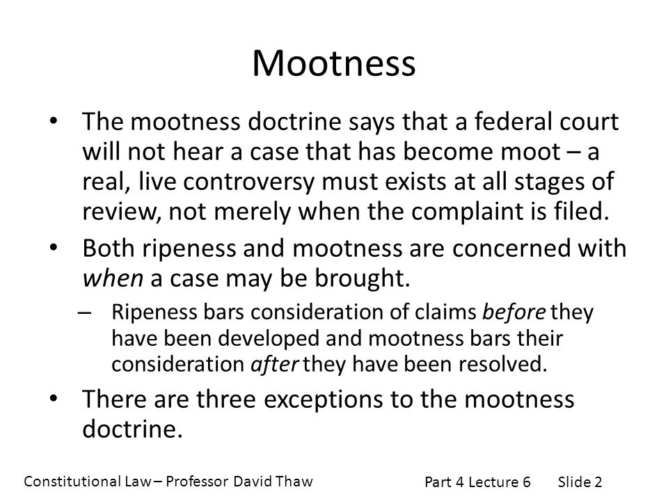 Constitutional Law – Professor David Thaw Part 4 Lecture 6Slide 2 Mootness The mootness doctrine says that a federal court will not hear a case that has become moot – a real, live controversy must exists at all stages of review, not merely when the complaint is filed.