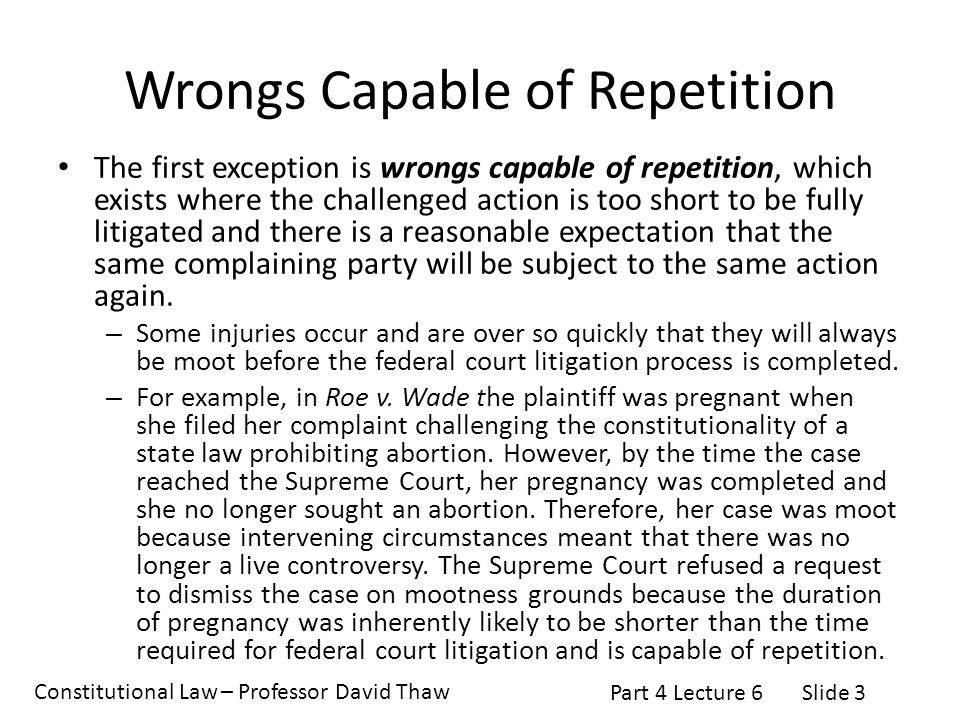 Constitutional Law – Professor David Thaw Part 4 Lecture 6Slide 3 Wrongs Capable of Repetition The first exception is wrongs capable of repetition, which exists where the challenged action is too short to be fully litigated and there is a reasonable expectation that the same complaining party will be subject to the same action again.