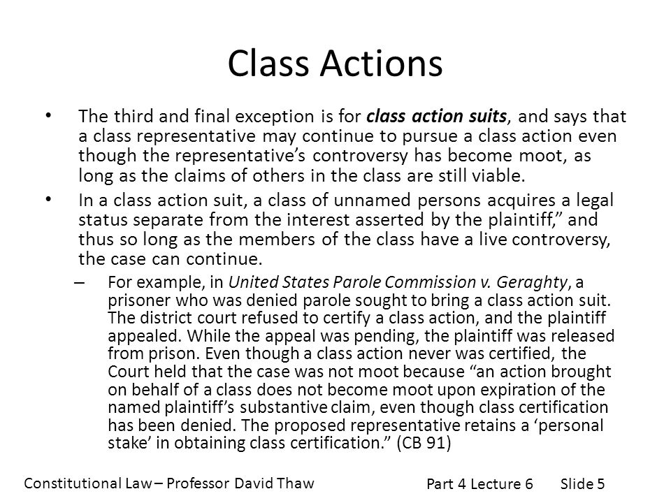 Constitutional Law – Professor David Thaw Part 4 Lecture 6Slide 5 Class Actions The third and final exception is for class action suits, and says that a class representative may continue to pursue a class action even though the representative's controversy has become moot, as long as the claims of others in the class are still viable.