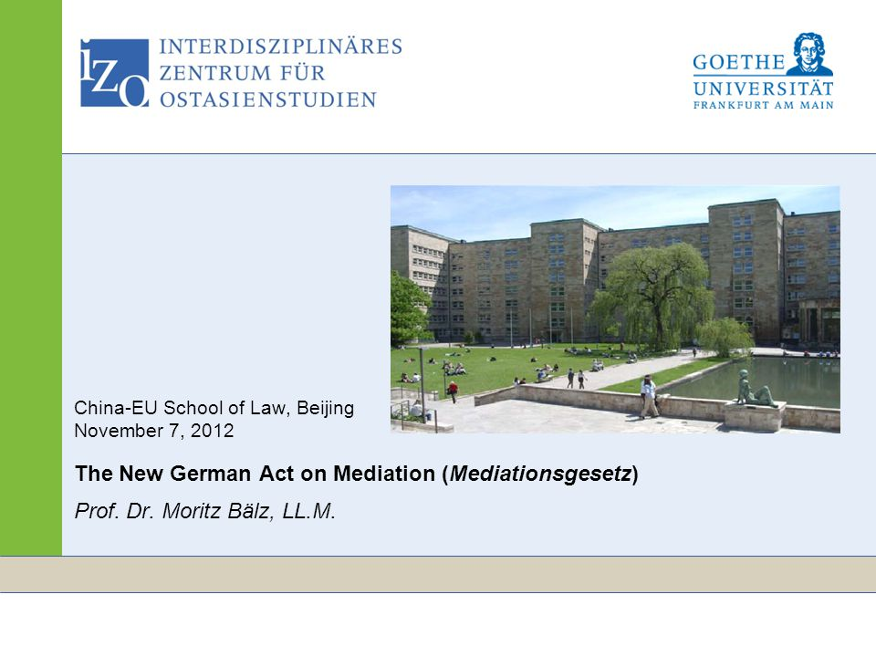 www.izo.uni-frankfurt.de Seite 1 China-EU School of Law, Beijing November 7, 2012 The New German Act on Mediation (Mediationsgesetz) Prof. Dr. Moritz