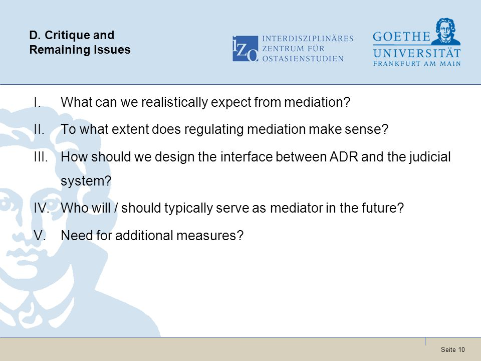 Seite 10 D. Critique and Remaining Issues I.What can we realistically expect from mediation? II.To what extent does regulating mediation make sense? I