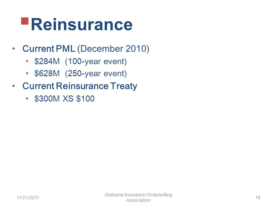 Current PML (December 2010) $284M (100-year event) $628M (250-year event) Current Reinsurance Treaty $300M XS $100 11/21/2011 Alabama Insurance Underwriting Association 16  Reinsurance