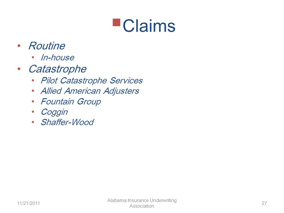  Claims Routine In-house Catastrophe Pilot Catastrophe Services Allied American Adjusters Fountain Group Coggin Shaffer-Wood 11/21/2011 Alabama Insurance Underwriting Association 27