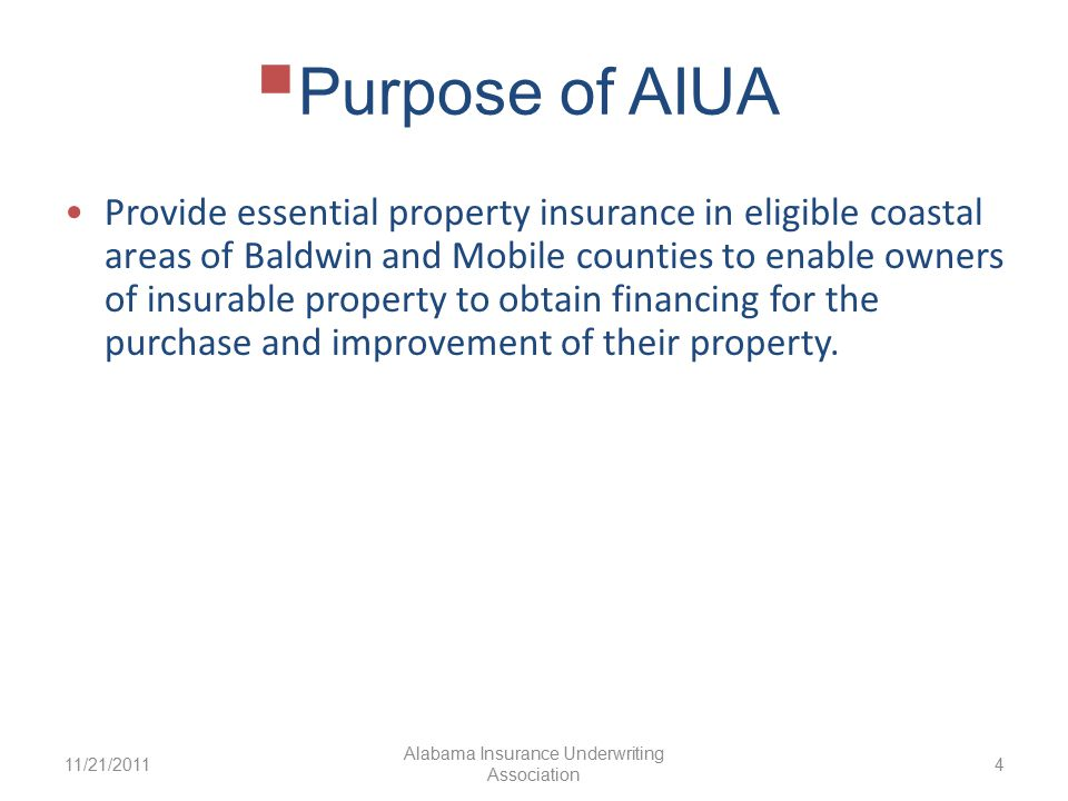  Purpose of AIUA Provide essential property insurance in eligible coastal areas of Baldwin and Mobile counties to enable owners of insurable property to obtain financing for the purchase and improvement of their property.