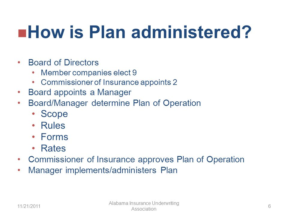 Board of Directors Member companies elect 9 Commissioner of Insurance appoints 2 Board appoints a Manager Board/Manager determine Plan of Operation Scope Rules Forms Rates Commissioner of Insurance approves Plan of Operation Manager implements/administers Plan 11/21/2011 Alabama Insurance Underwriting Association 6 How is Plan administered
