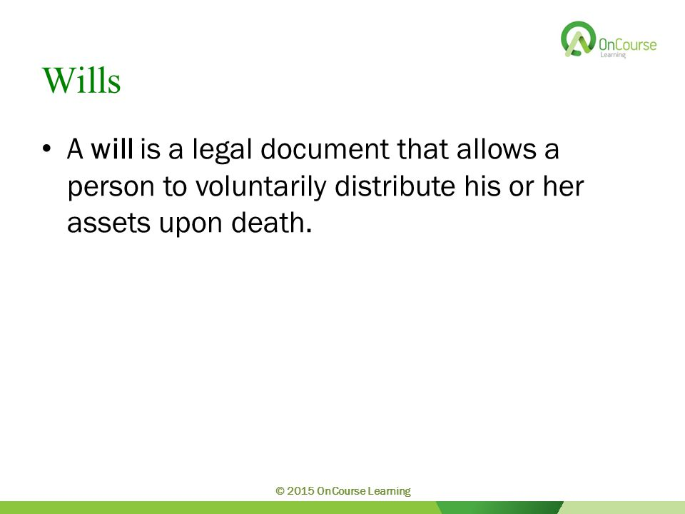 Wills A will is a legal document that allows a person to voluntarily distribute his or her assets upon death.