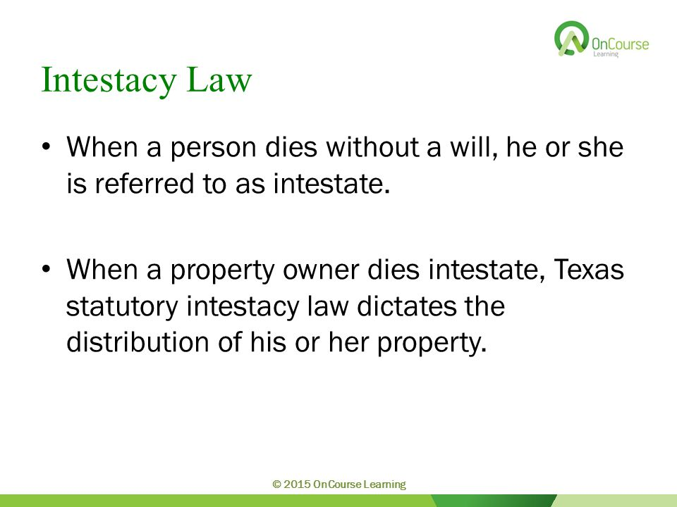 Intestacy Law When a person dies without a will, he or she is referred to as intestate.