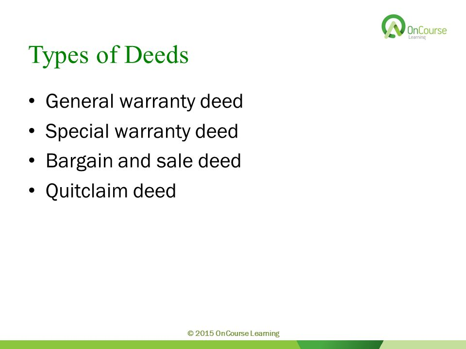 Types of Deeds General warranty deed Special warranty deed Bargain and sale deed Quitclaim deed © 2015 OnCourse Learning