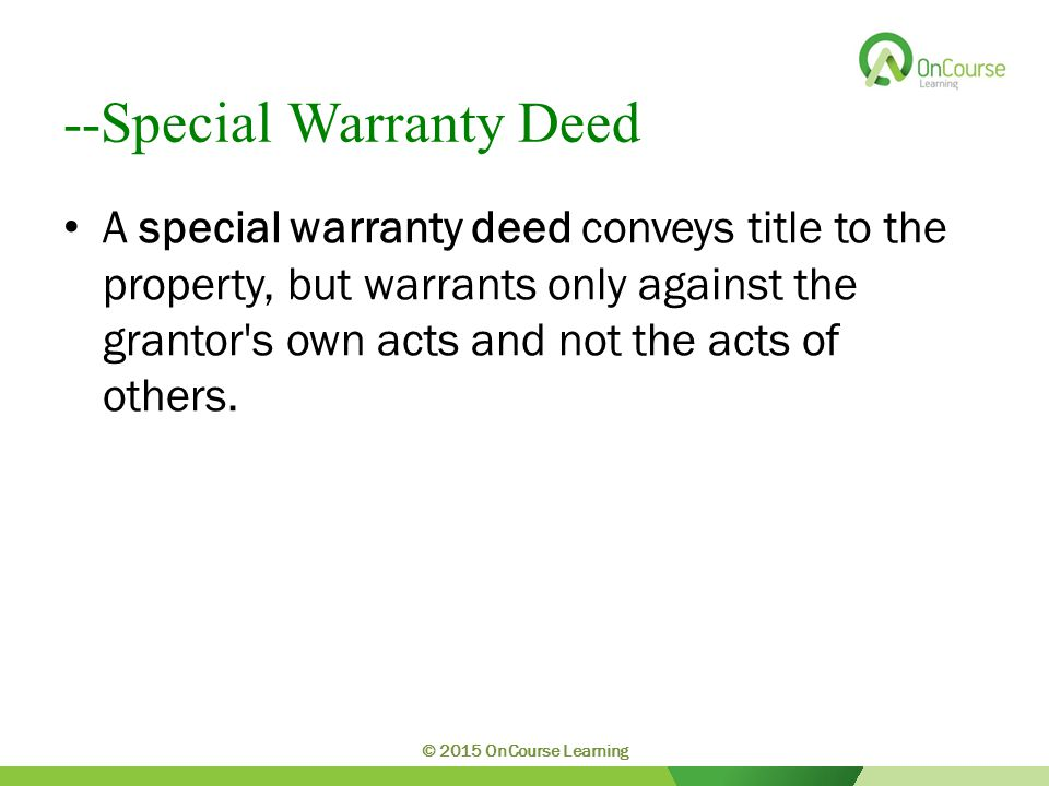 --Special Warranty Deed A special warranty deed conveys title to the property, but warrants only against the grantor s own acts and not the acts of others.