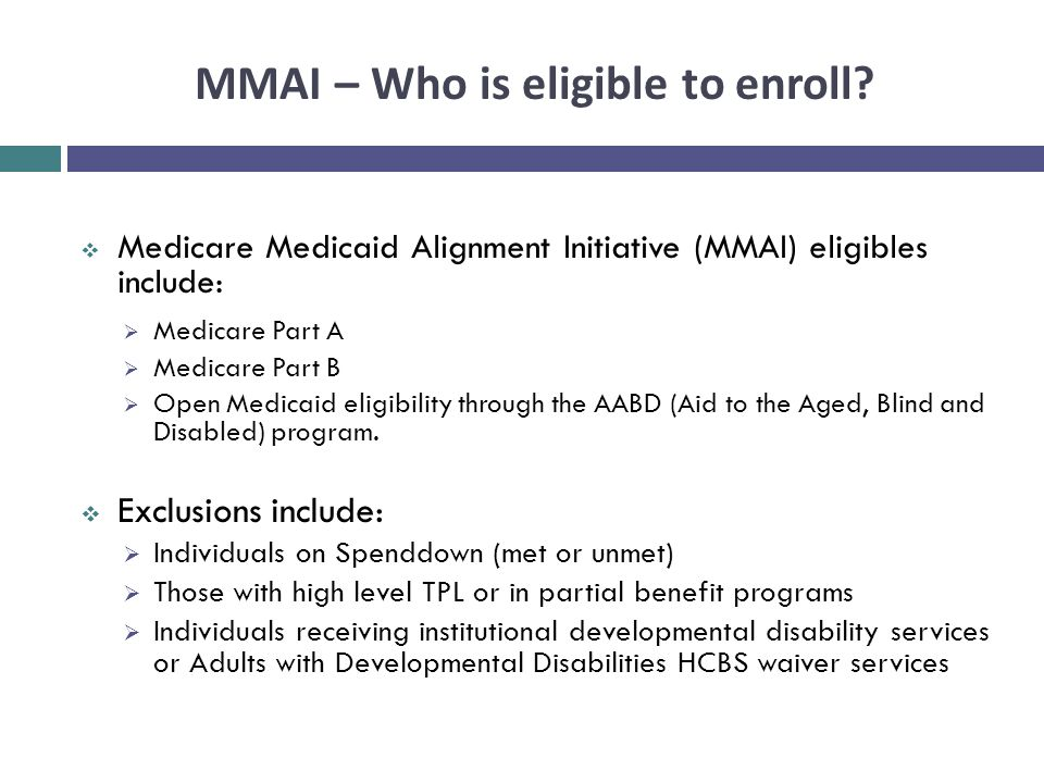 MMAI – Who is eligible to enroll?  Medicare Medicaid Alignment Initiative (MMAI) eligibles include:  Medicare Part A  Medicare Part B  Open Medica