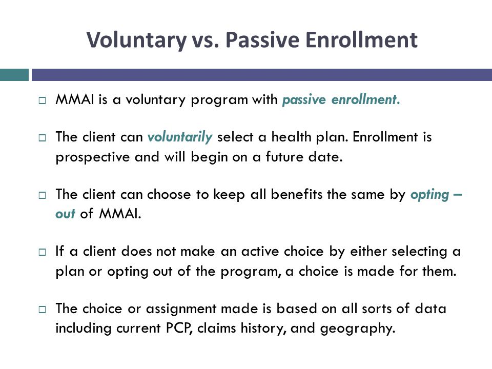 Voluntary vs. Passive Enrollment  MMAI is a voluntary program with passive enrollment.  The client can voluntarily select a health plan. Enrollment