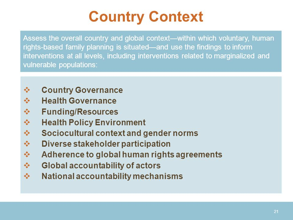 21  Country Governance  Health Governance  Funding/Resources  Health Policy Environment  Sociocultural context and gender norms  Diverse stakeholder participation  Adherence to global human rights agreements  Global accountability of actors  National accountability mechanisms Country Context Assess the overall country and global context—within which voluntary, human rights-based family planning is situated—and use the findings to inform interventions at all levels, including interventions related to marginalized and vulnerable populations: